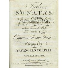 Corelli, Arcangelo: Twelve sonatas for two violins & a bass with a thorough bass for the organ or piano-forte, opera secunda. Composed by Arcangelo Corelli. Carefully revised & corrected.