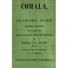 Gade, Niels : Comala : a dramatic poem, after Ossian : set to music for soli, chorus, and orchestra, op. 12; translated from the German, by J.C.D. Parker