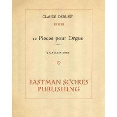 Debussy, Claude : 12 pieces pour orgue; transcriptions.